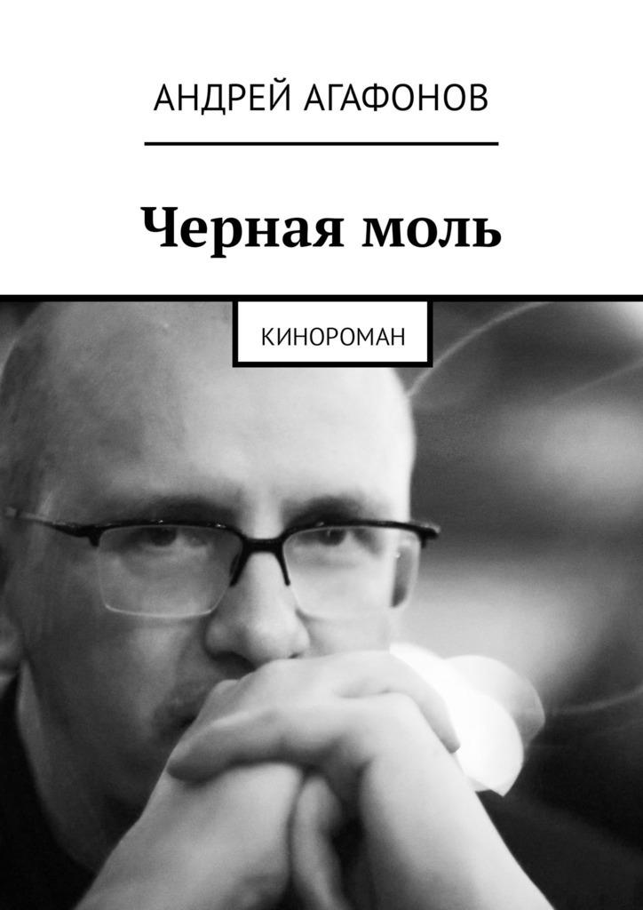 Андрей Юрьевич Агафонов Черная моль. Кинороман