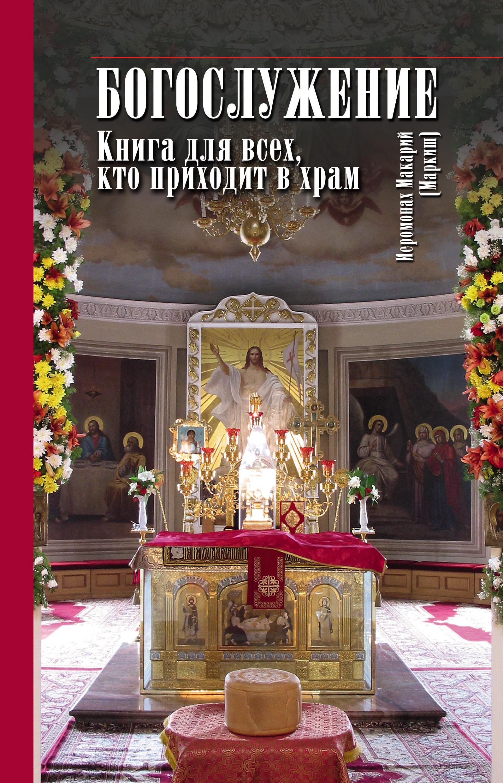 иеромонах Макарий (Маркиш) Богослужение. Книга для всех, кто приходит в храм та кто приходит незваной