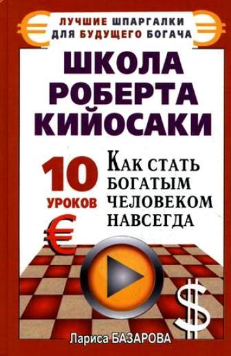 Лариса Базарова Школа Роберта Кийосаки.10 уроков, как стать богатым человеком навсегда цены