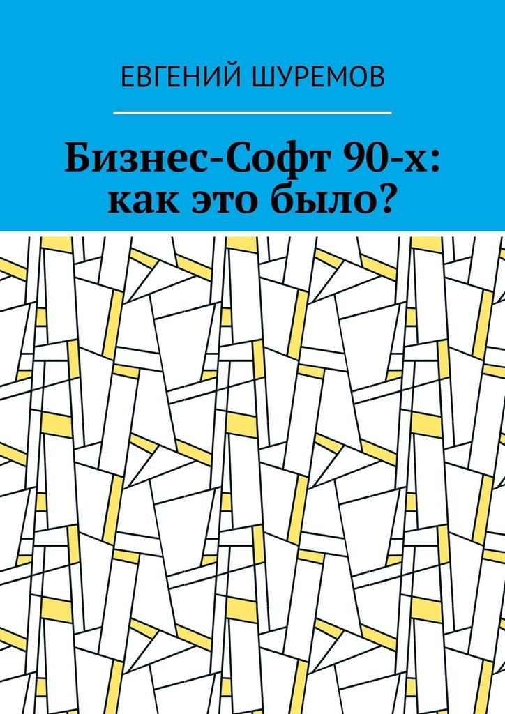 Евгений Шуремов Бизнес-Софт 90-х: как это было? абельская раиса шолемовна теория и практика делового общения для разработчиков программного обеспечения и it менеджеров