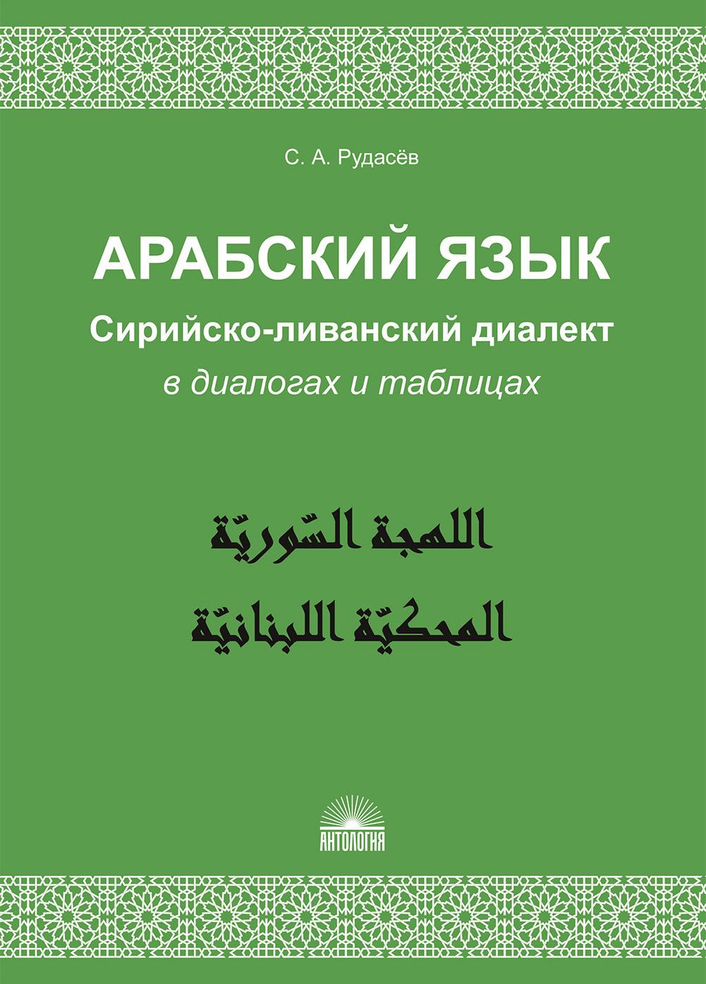 С. А. Рудасёв Арабский язык. Сирийско-ливанский диалект в диалогах и таблицах
