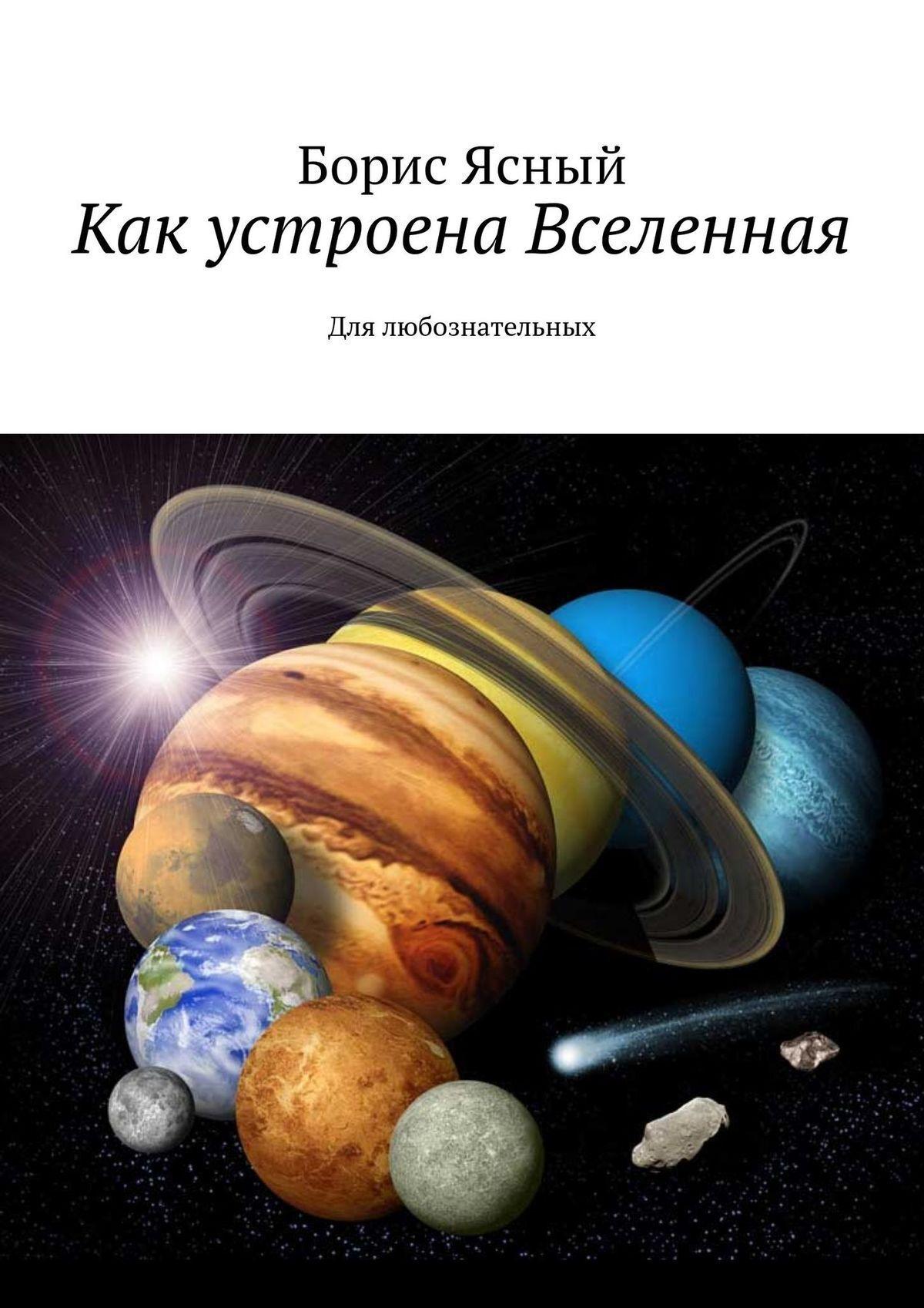 Борис Ясный Как устроена Вселенная. Для любознательных юлия феданова как устроена вселенная
