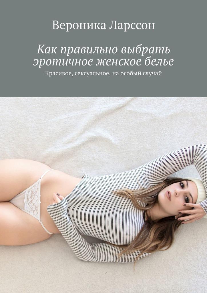 Вероника Ларссон Как правильно выбрать эротичное женское белье. Красивое, сексуальное, наособый случай