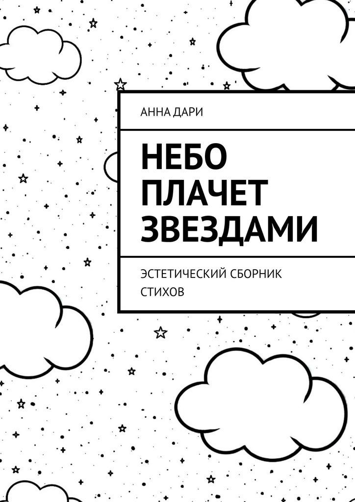 Анна Дари Небо плачет звездами. Эстетический сборник стихов анна дубок синтетическое счастье сборник стихов