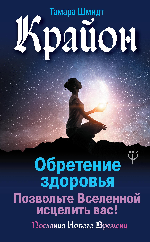 Тамара Шмидт Крайон. Обретение здоровья. Позвольте Вселенной исцелить вас! тамара шмидт крайон энергии нового времени 10 принципов управления судьбой