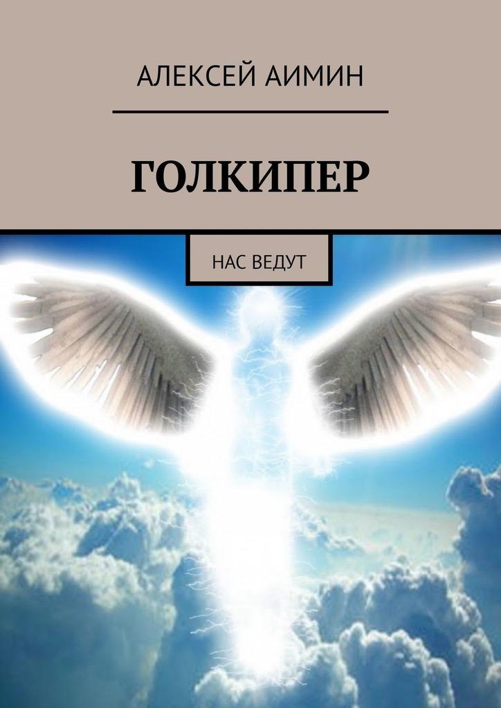 Алексей Аимин Голкипер. Нас ведут алексей аимин путеводитель по раю на грани неведомого