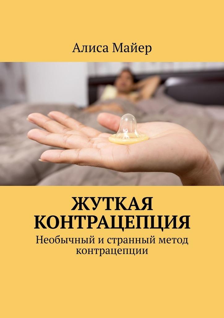 Алиса Майер Жуткая контрацепция. Необычный истранный метод контрацепции прилепская в ред руководство по контрацепции