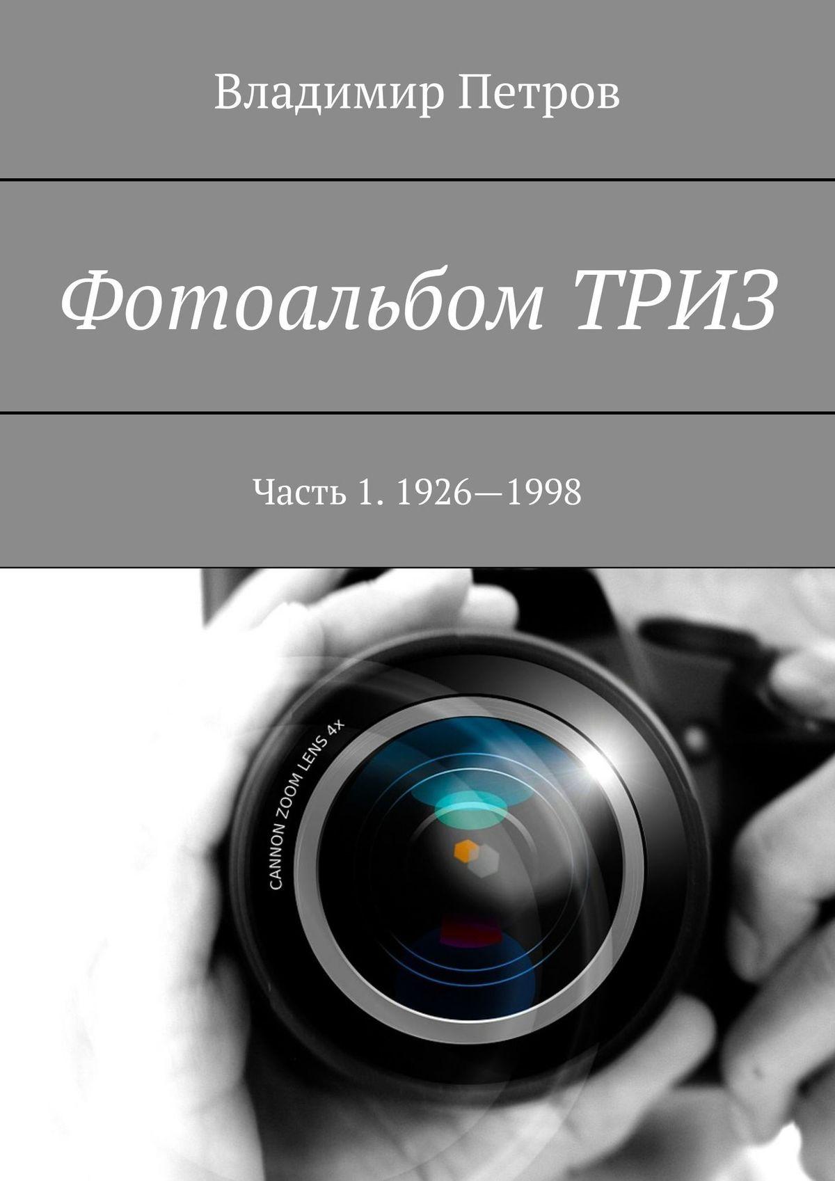 Владимир Петров Фотоальбом ТРИЗ. Часть1. 1926—1998 владимир петров развитие творческого воображения триз