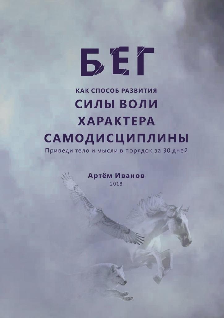 Артём Иванов Бег как способ развития силы воли, характера, самодисциплины. Приведи тело и мысли в порядок за30дней