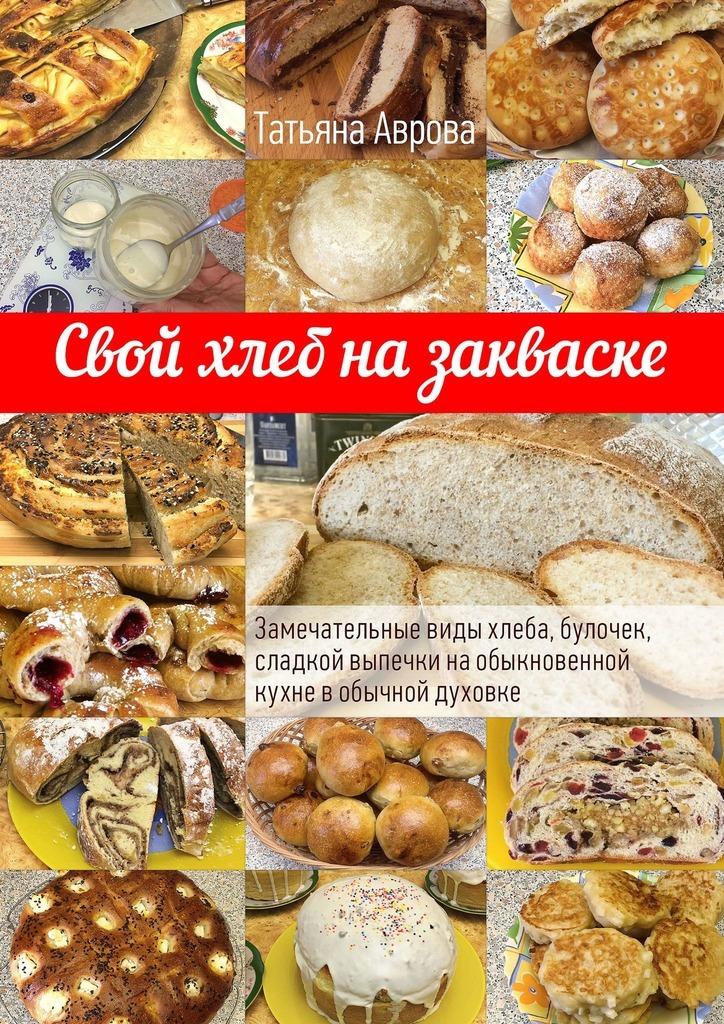 Татьяна Аврова Свой хлеб на закваске. Замечательные виды хлеба, булочек, сладкой выпечки наобыкновенной кухне вобычной духовке свой хлеб