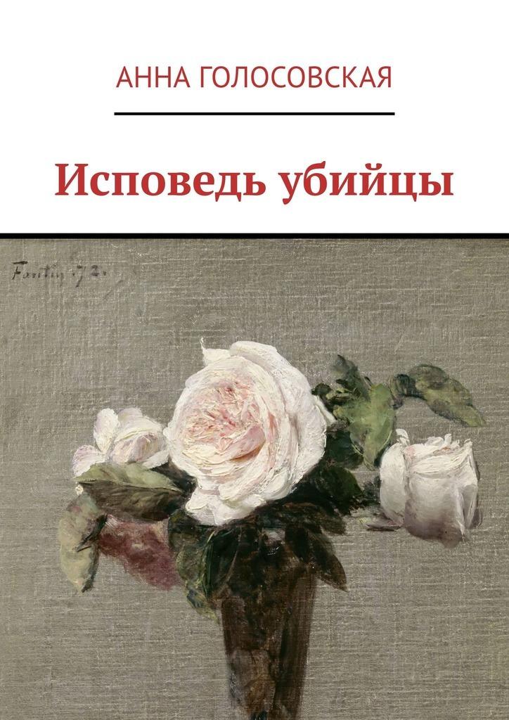 Анна Голосовская Исповедь убийцы убийцы сборник рассказов