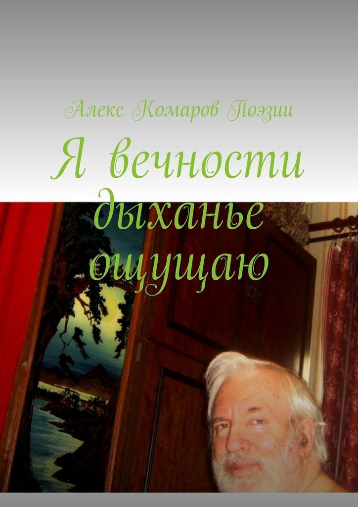 Алекс Комаров Поэзии Я вечности дыханье ощущаю татьяна детцель и снова о любви стихи