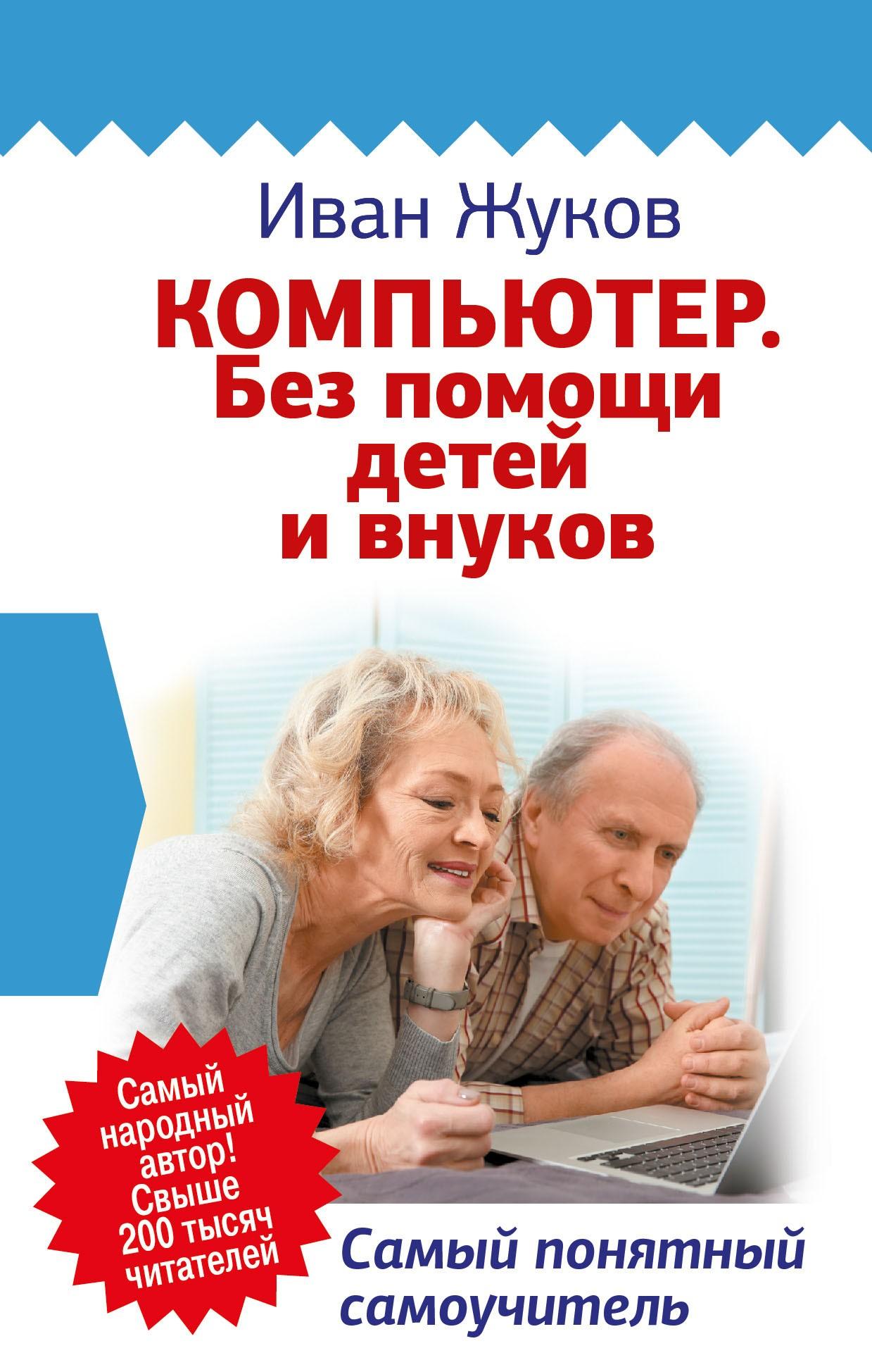 Иван Жуков Компьютер. Без помощи детей и внуков. Самый понятный самоучитель компьютер