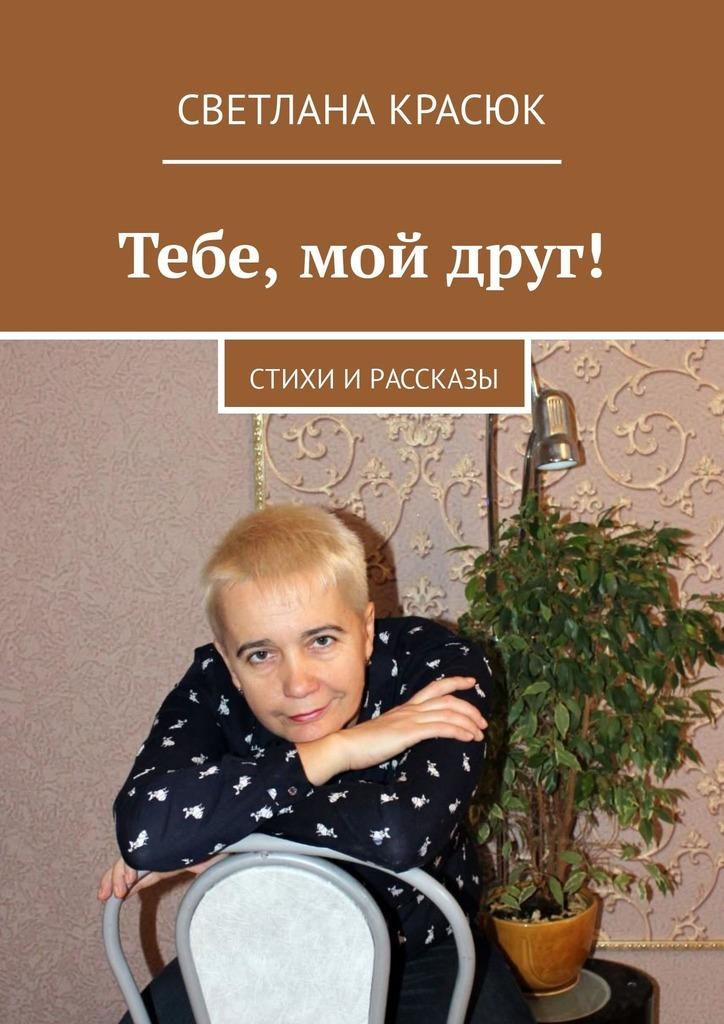 Светлана Красюк Тебе, мой друг! Стихи ирассказы светлана чайка стихи о…