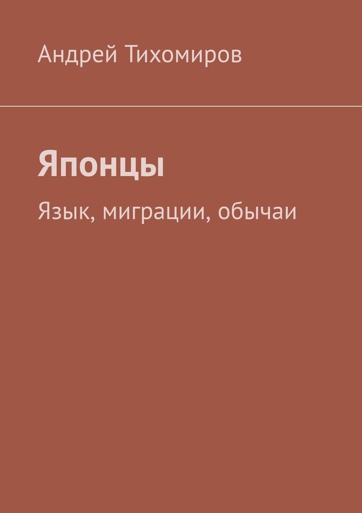 Андрей Тихомиров Японцы. Язык, миграции, обычаи