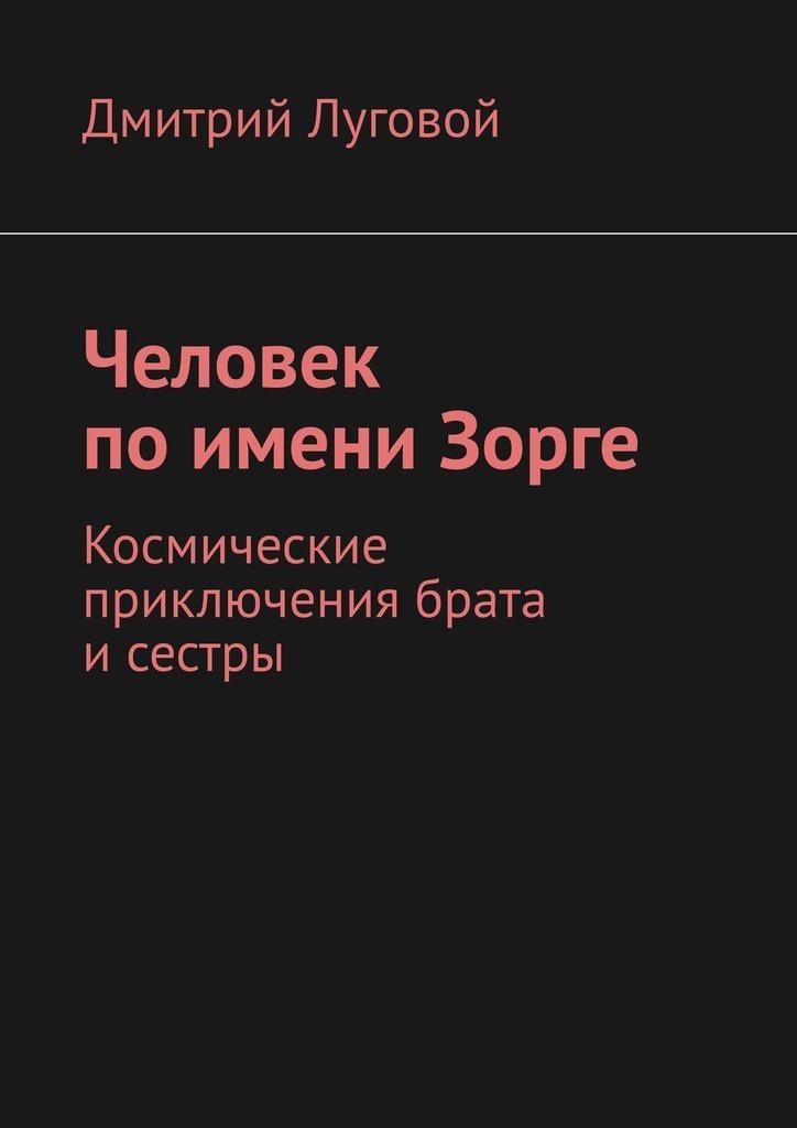 Дмитрий Викторович Луговой Человек по имени Зорге. Космические приключения брата и сестры