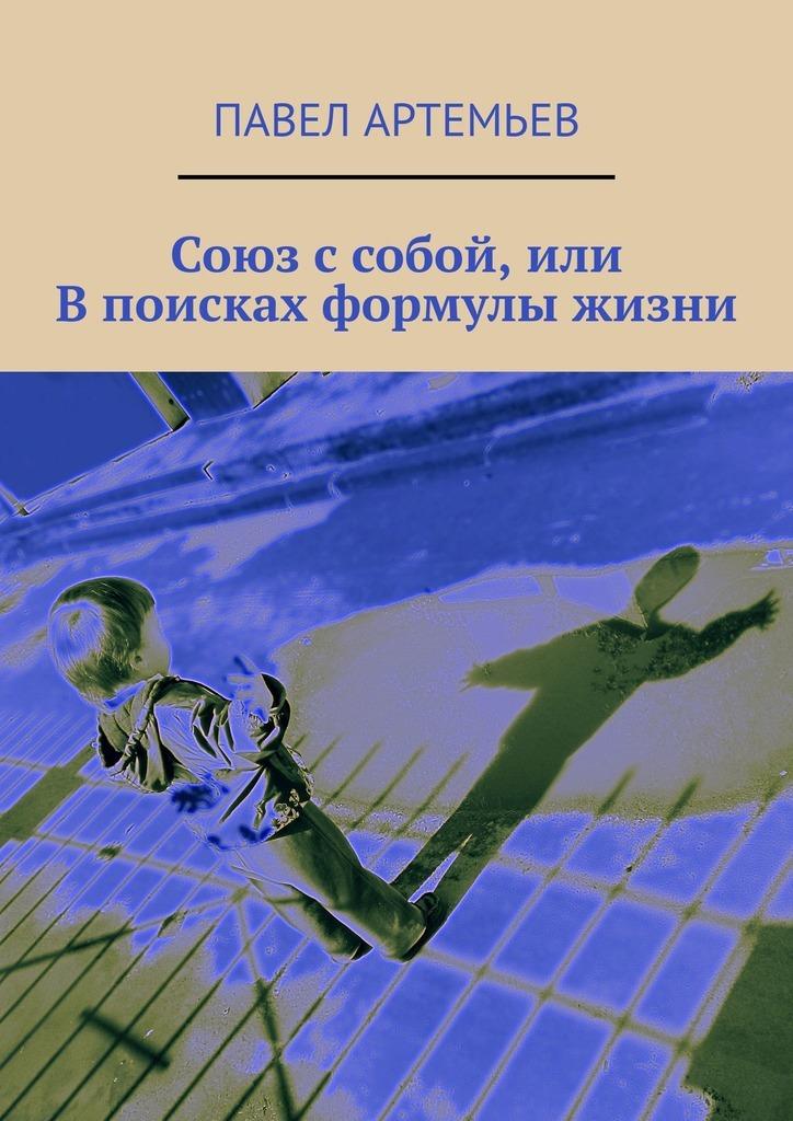 Павел Артемьев Союз с собой, или В поисках формулы жизни как договориться с самим собой