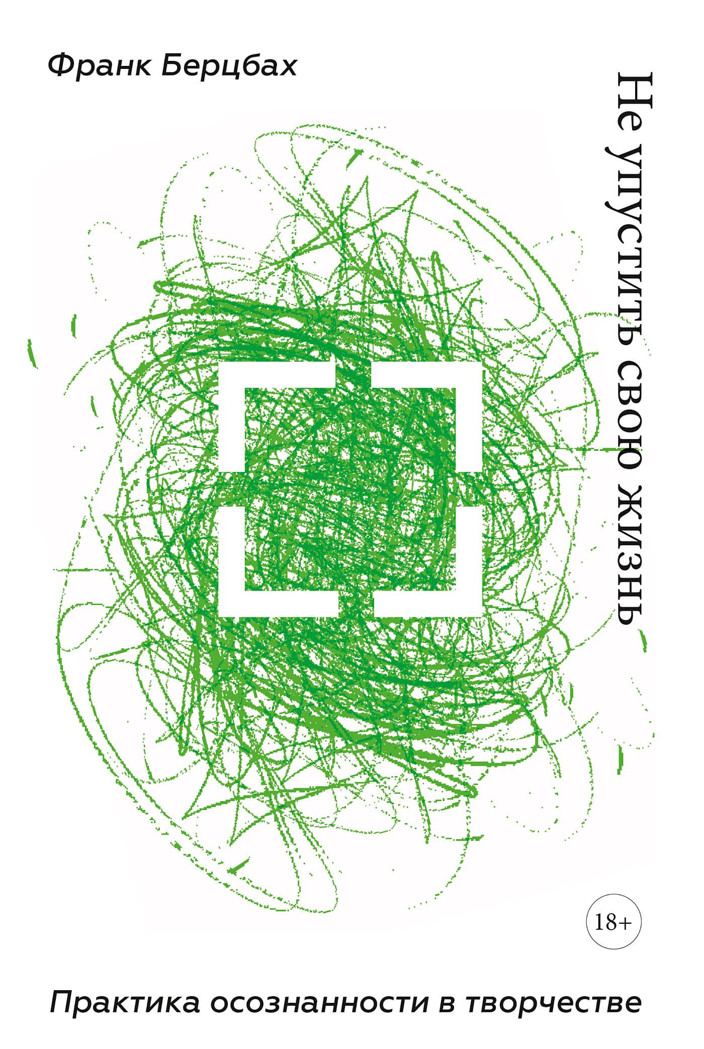 Франк Берцбах Не упустить свою жизнь. Практика осознанности в творчестве франк берцбах не упустить свою жизнь практика осознанности в творчестве
