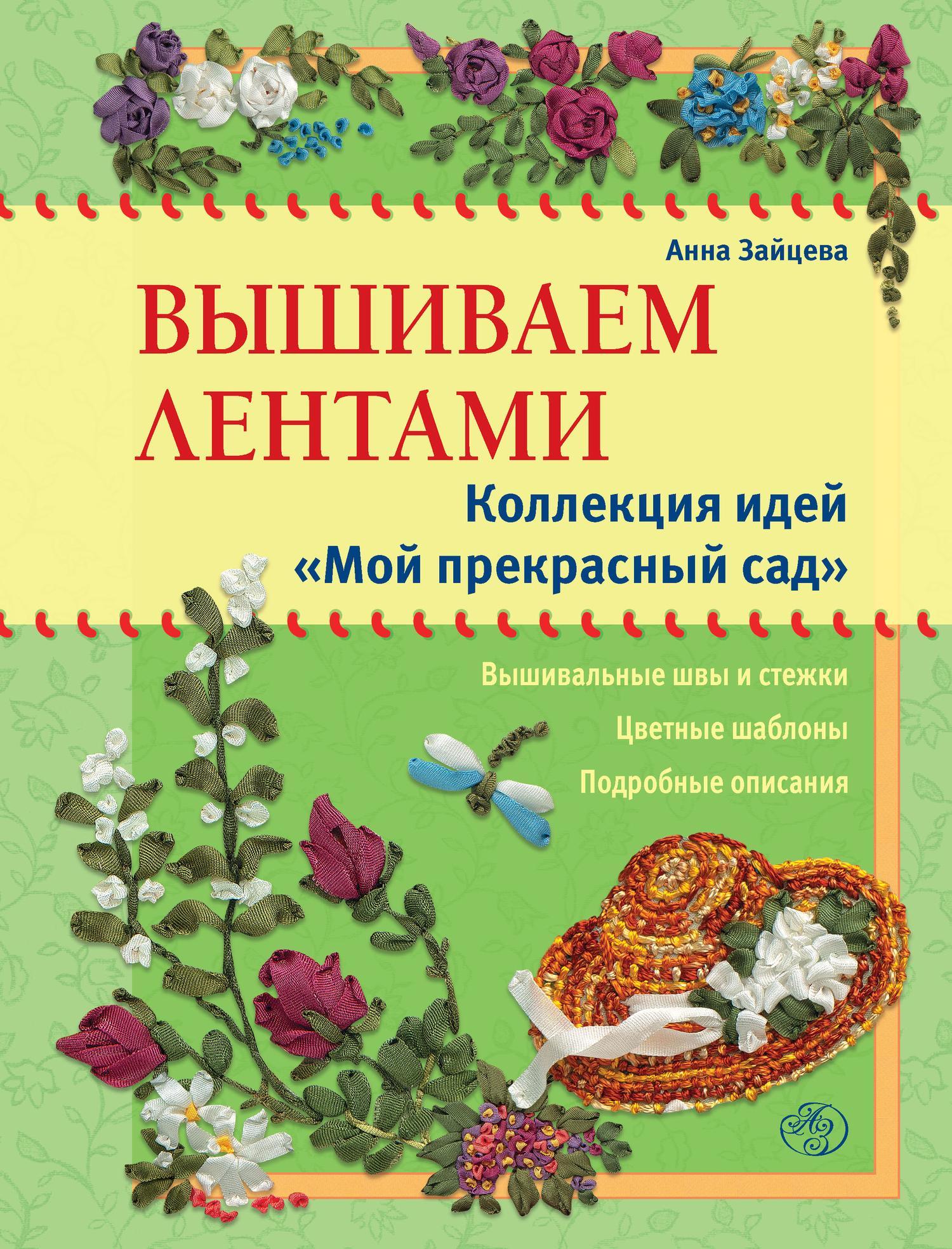 Анна Зайцева Вышиваем лентами. Коллекция идей «Мой прекрасный сад»