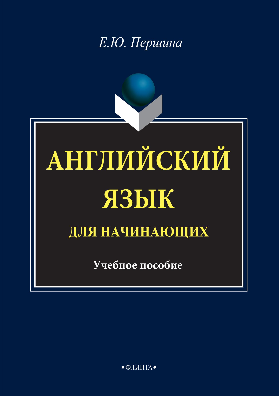 Елена Юрьевна Першина Английский язык для начинающих. Учебное пособие