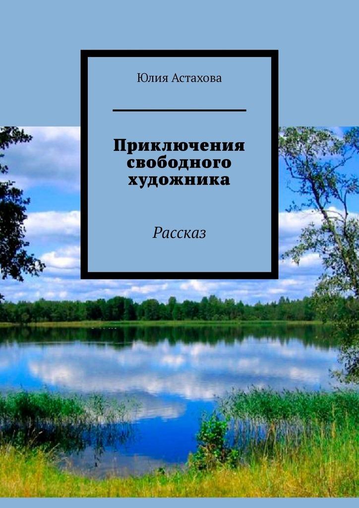 Юлия Астахова Приключения свободного художника. Рассказ поиск источника настойчивость на пути художника