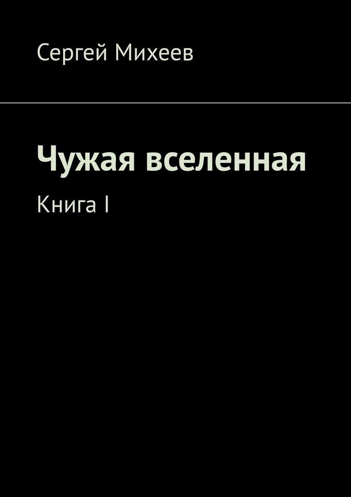 цена на Сергей Михеев Чужая вселенная. Книга I