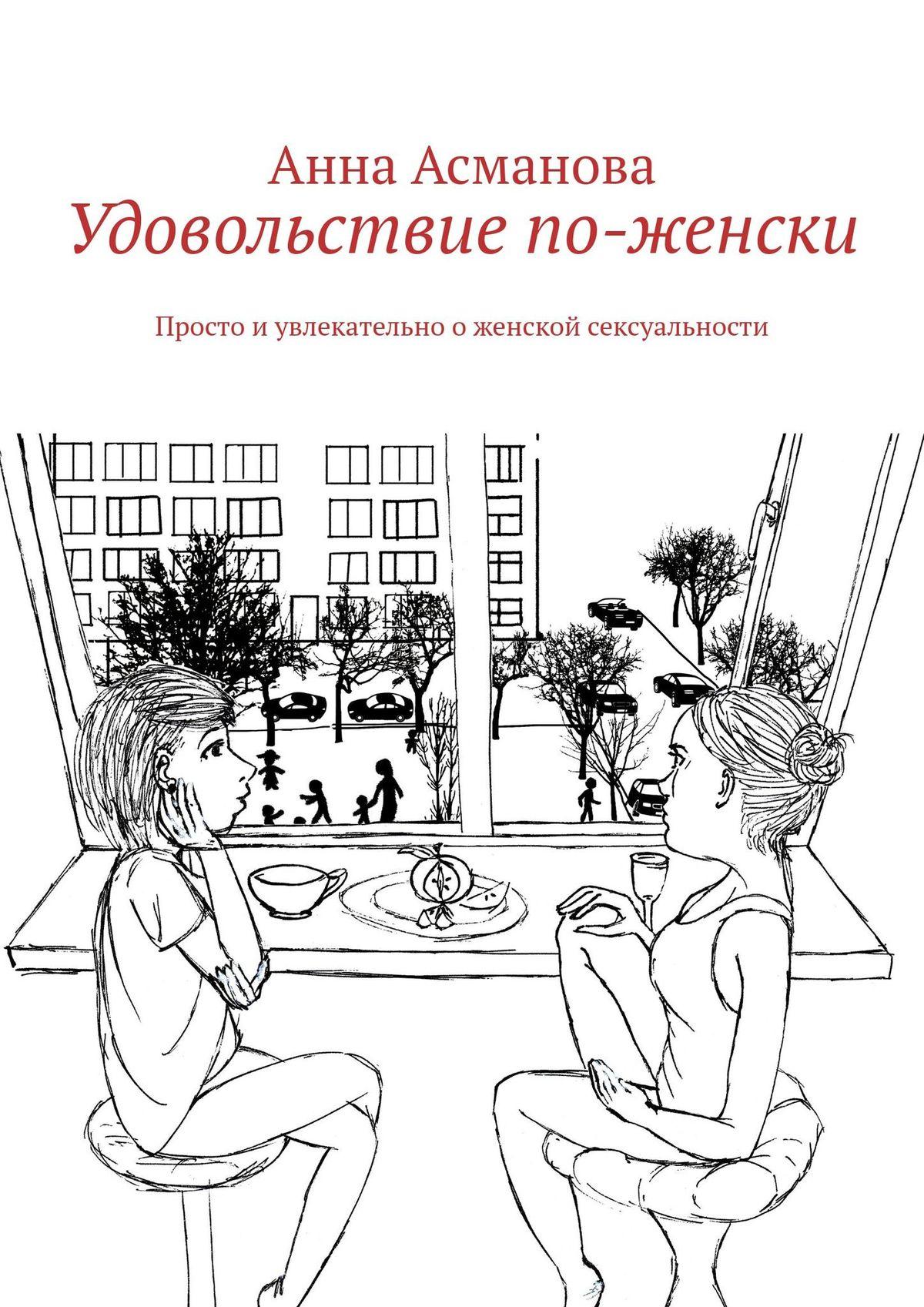Анна Асманова Удовольствие по-женски. Просто иувлекательно оженской сексуальности никита подгорнов смарт секси новый тренд женской сексуальности