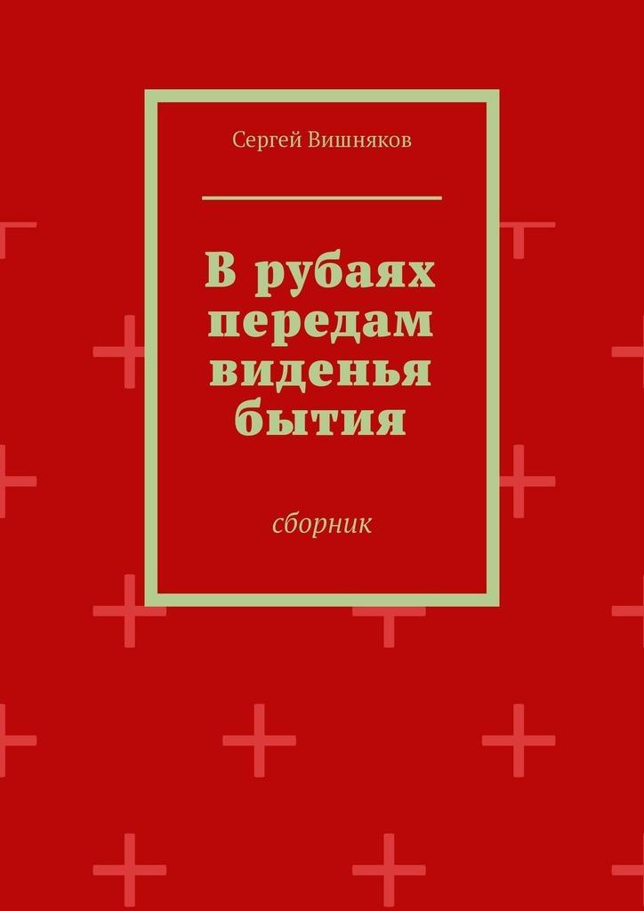 Сергей Владимирович Вишняков Врубаях передам виденья бытия. Сборник цены онлайн