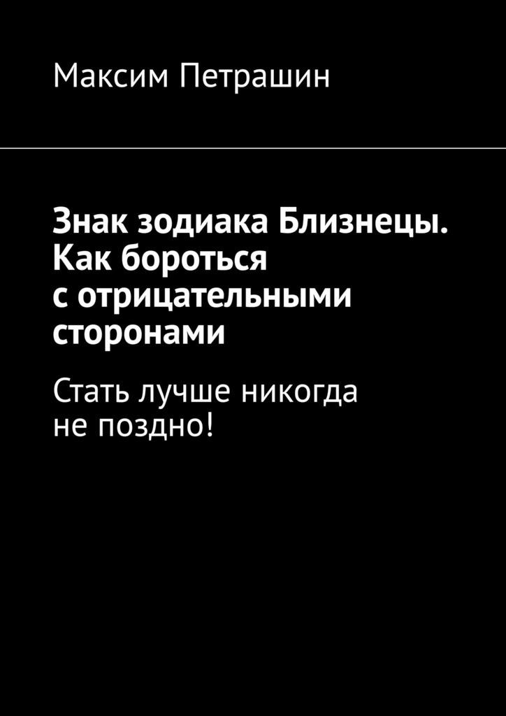 Максим Петрашин Знак зодиака Близнецы. Как бороться сотрицательными сторонами. Стать лучше никогда непоздно! лучше поздно
