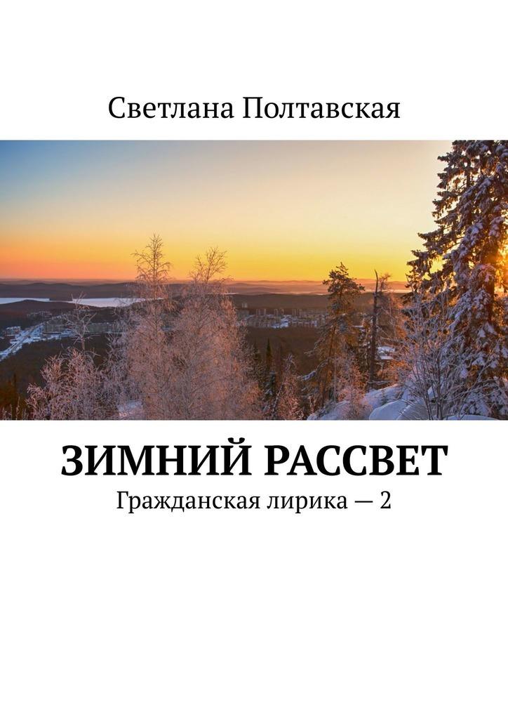 Фото - Светлана Полтавская Зимний рассвет. Гражданская лирика –2 светлана полтавская как сияют звёзды