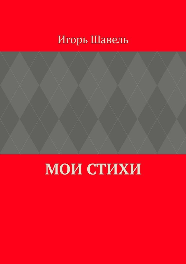Игорь Алексеевич Шавель Мои стихи. Мои думы цены онлайн