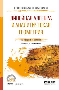 Евгения Григорьевна Плотникова Линейная алгебра и аналитическая геометрия. Учебник и практикум для СПО малугин в рощина я линейная алгебра для экономистов учебник практикум и сборник задач для спо