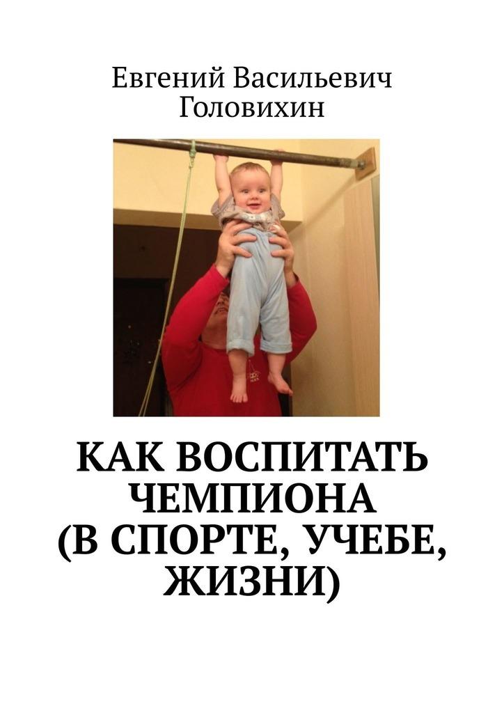 Евгений Васильевич Головихин Как воспитать чемпиона (в спорте, учебе, жизни) веракса а как воспитать чемпиона