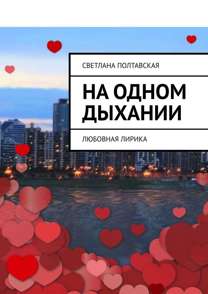 Фото - Светлана Полтавская На одном дыхании. Любовная лирика светлана полтавская как сияют звёзды