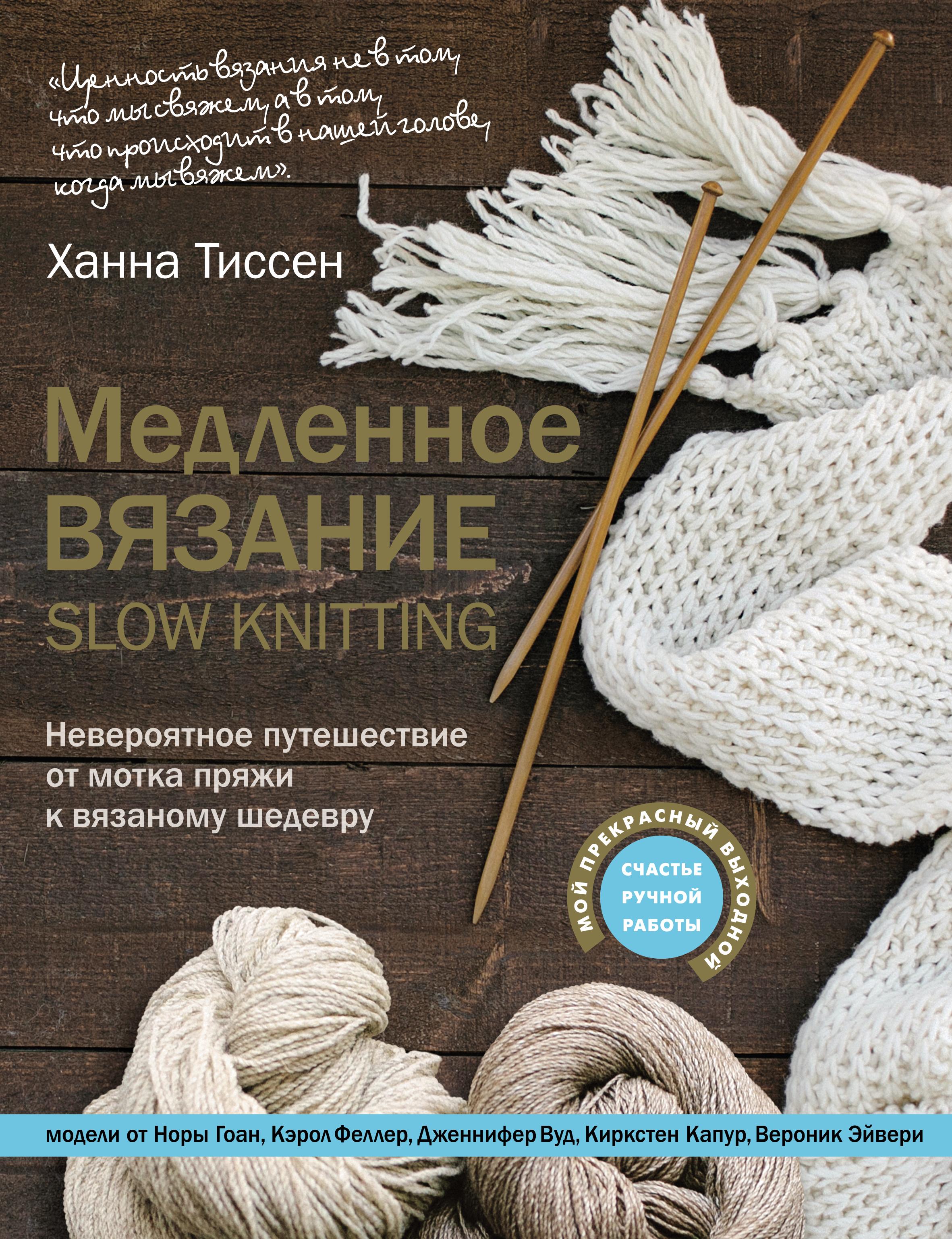 Ханна Тиссен Медленное вязание – SLOW KNITTING. Невероятное путешествие от мотка пряжи к вязаному шедевру тиссен ханна медленное вязание slow knitting невероятное путешествие от мотка пряжи к вязаному шедевру