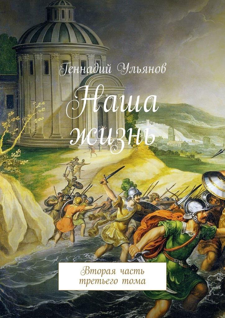 Геннадий Ульянов Наша жизнь. Вторая часть третьего тома