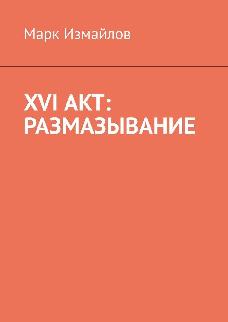 Марк Измайлов XVI акт: Размазывание марк измайлов xvi акт