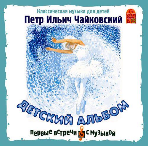 Петр Ильич Чайковский Детский альбом петр ильич чайковский лебединое озеро