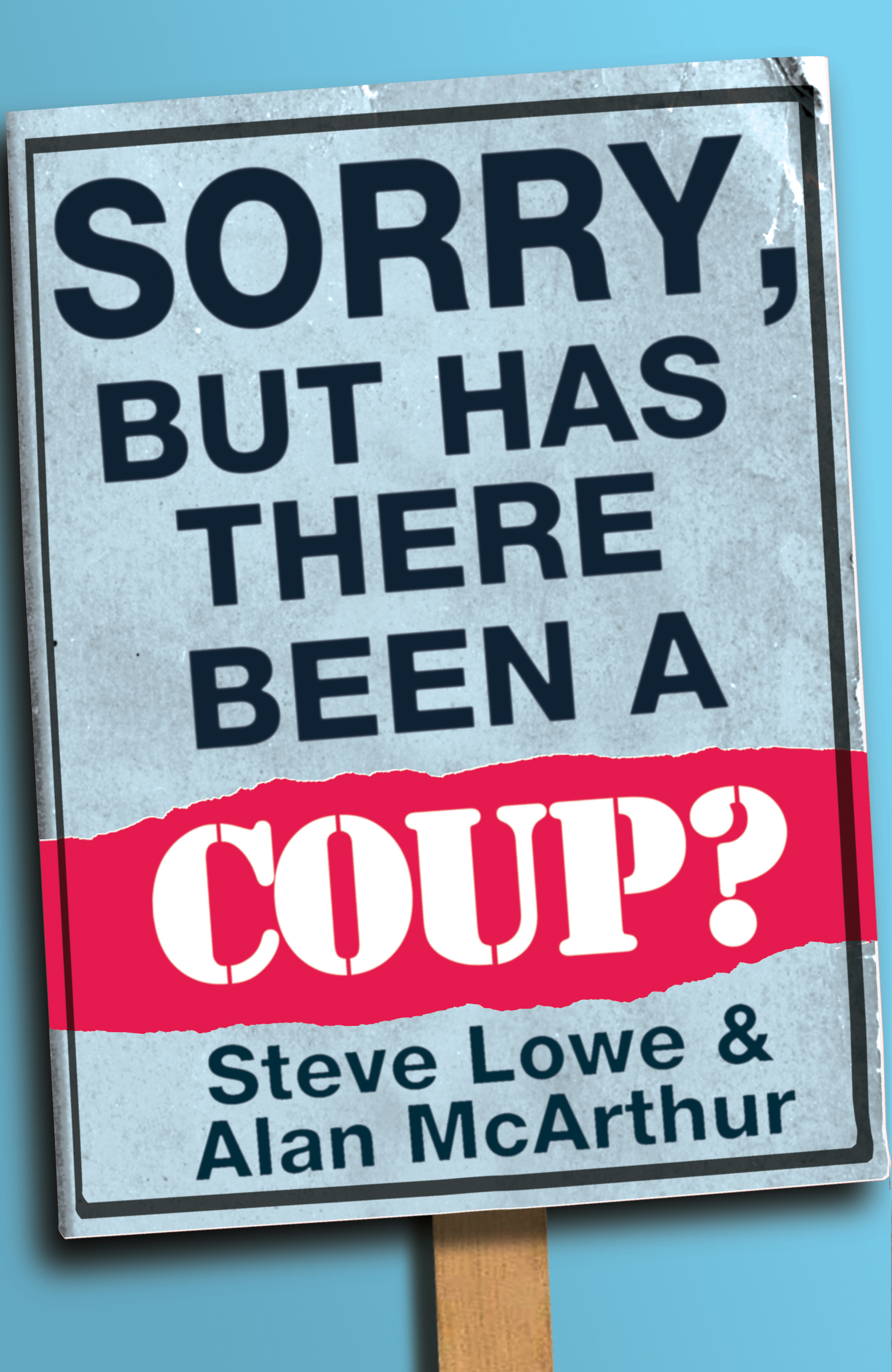 Steve Lowe Sorry, But Has There Been a Coup: and other great unanswered questions of the Cameron era w wolstenholme the question