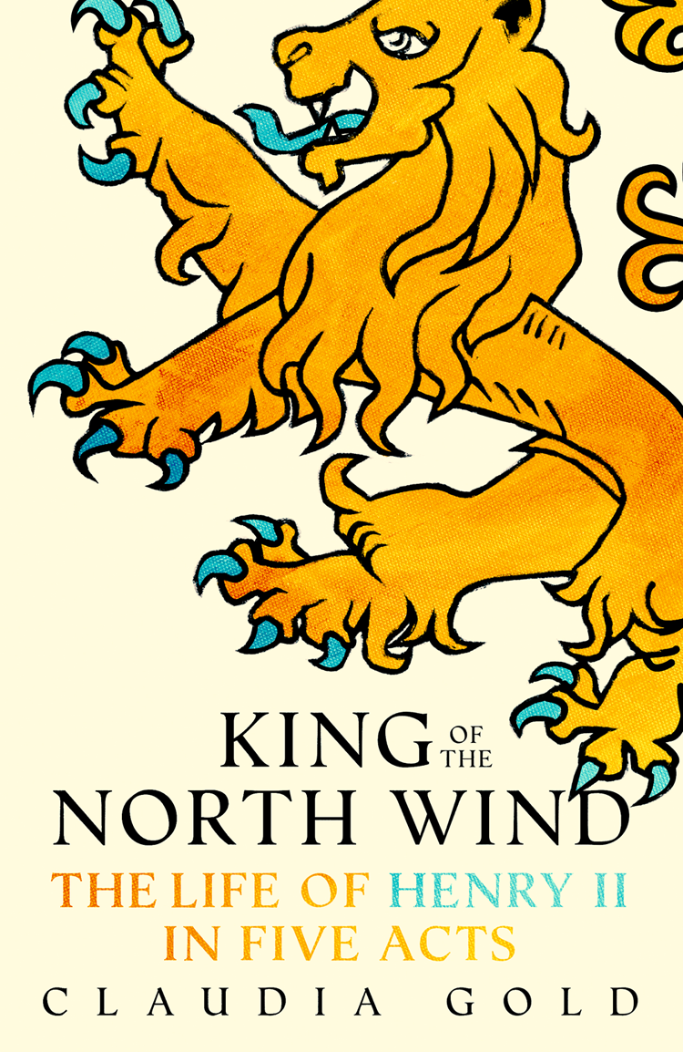 Claudia Gold King of the North Wind: The Life of Henry II in Five Acts lionheart