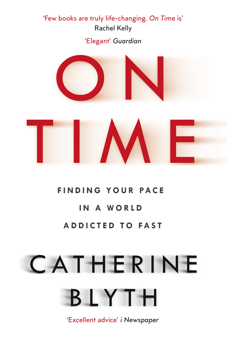 Catherine Blyth On Time: Finding Your Pace in a World Addicted to Fast a time to love and a time to die