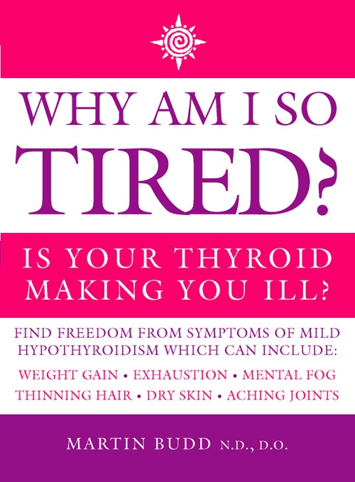 Martin Budd, N.D., D.O. Why Am I So Tired?: Is your thyroid making you ill? why i am a five percenter