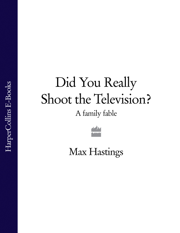 Max Hastings Did You Really Shoot the Television?: A Family Fable francis rawdon hastings the private journal of the marquess of hastings 3