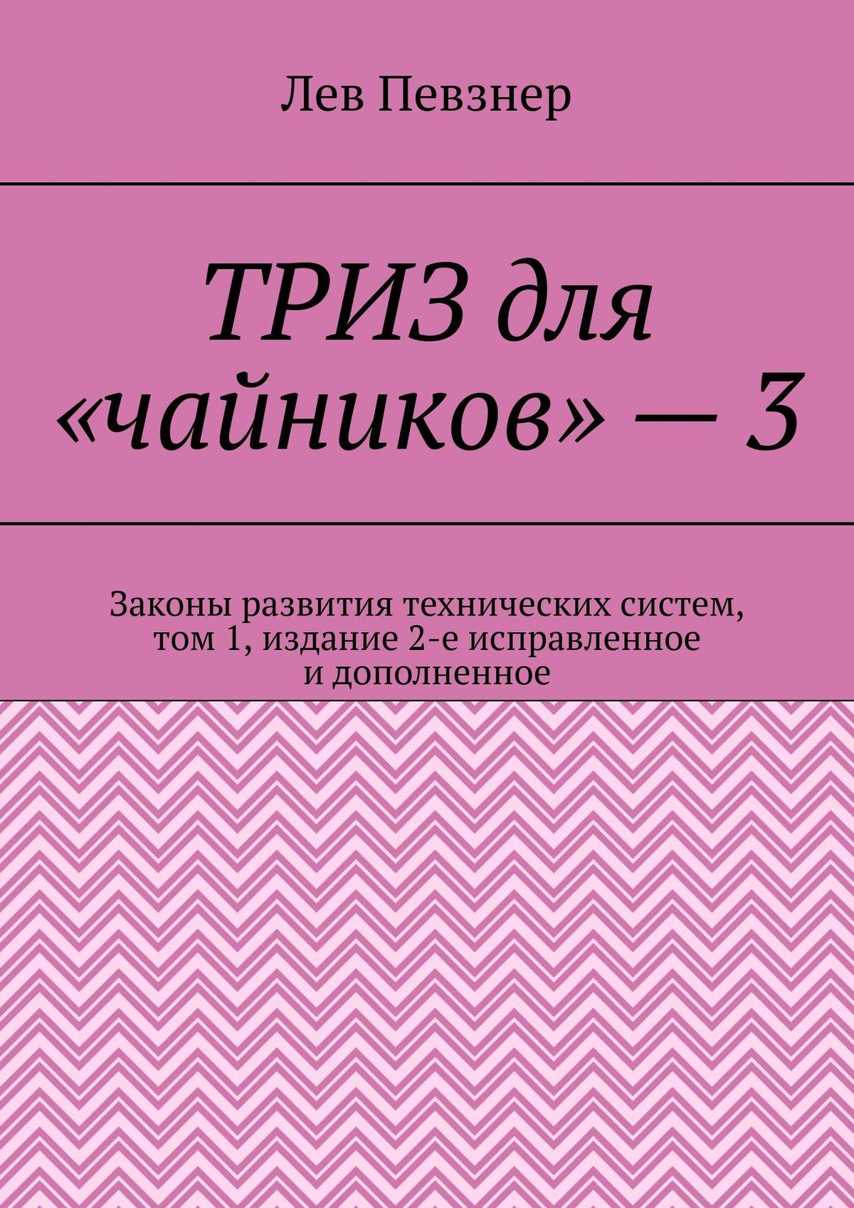 Лев Певзнер ТРИЗ для «чайников» – 3. Законы развития технических систем, том 1, издание 2-е исправленное и дополненное певзнер л приемы устранения технических противоречий триз для чайников