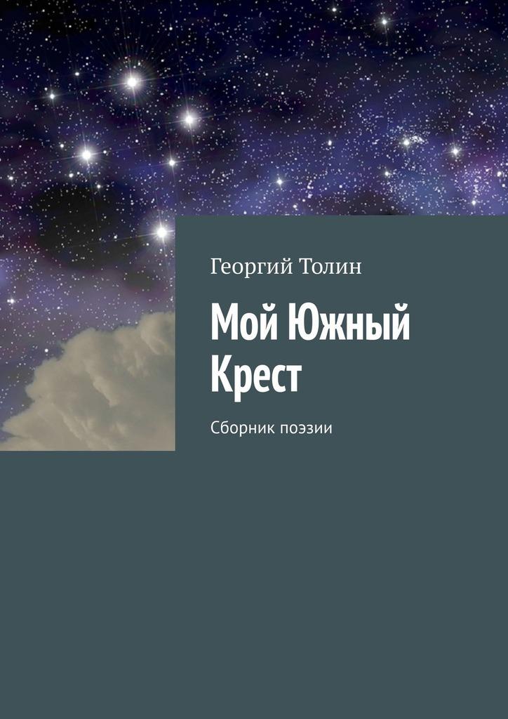 Георгий Толин Мой Южный Крест. Сборник поэзии