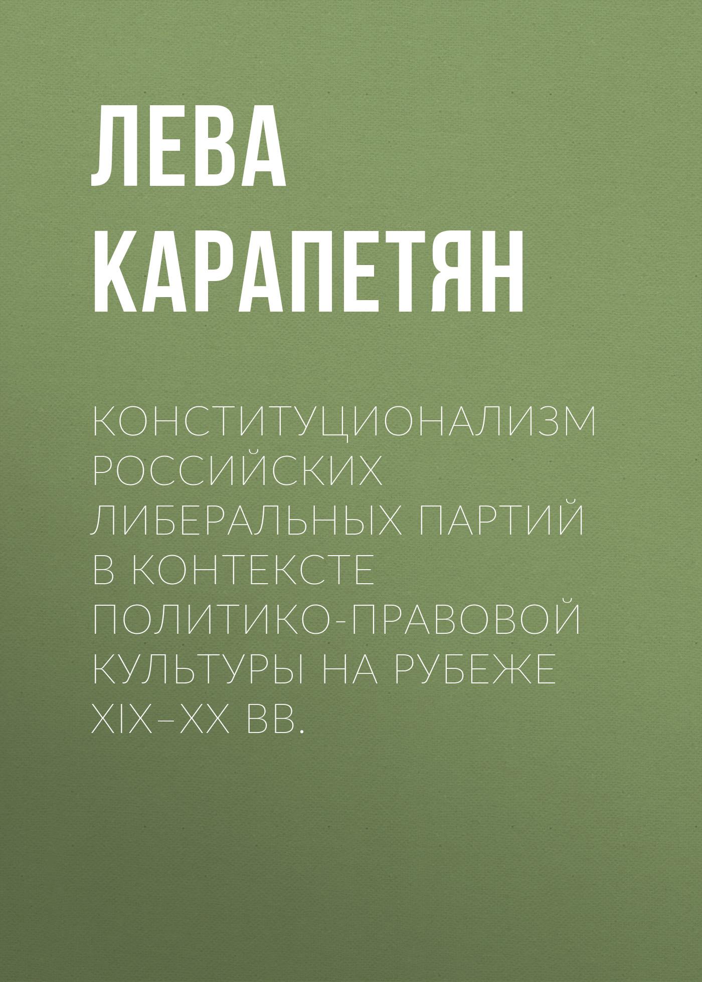 Лева Карапетян Конституционализм российских либеральных партий в контексте политико-правовой культуры на рубеже XIX–XX вв.