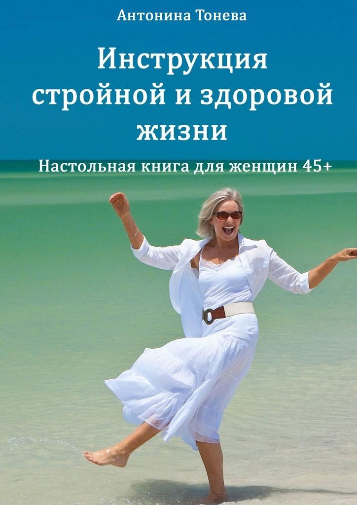 Антонина Тонева Инструкция стройной издоровой жизни. Настольная книга для женщин45+