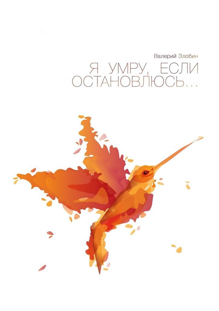 Валерий Злобин Я умру, если остановлюсь…