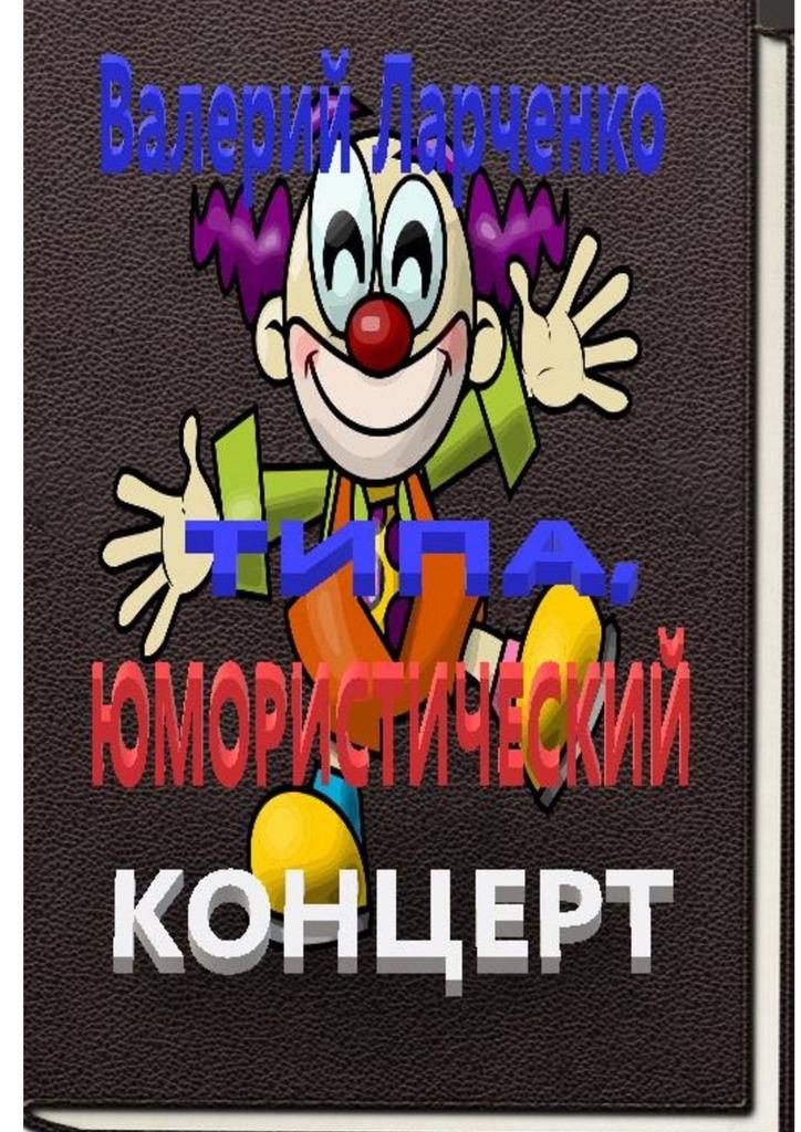 Валерий Ларченко Типа юмористический концерт. Смейтесь, господа! Смейтесь на здоровье! А я чем могу помогу…