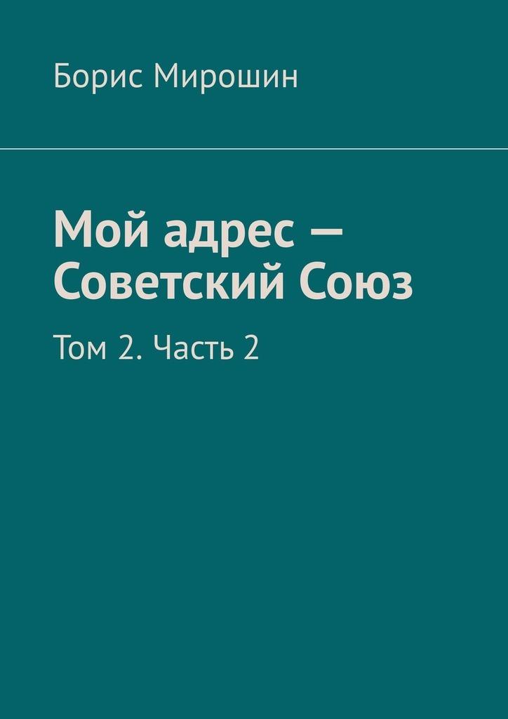 Борис Мирошин Мой адрес – Советский Союз. Том 2. Часть2 авиабилеты дешево москва орск